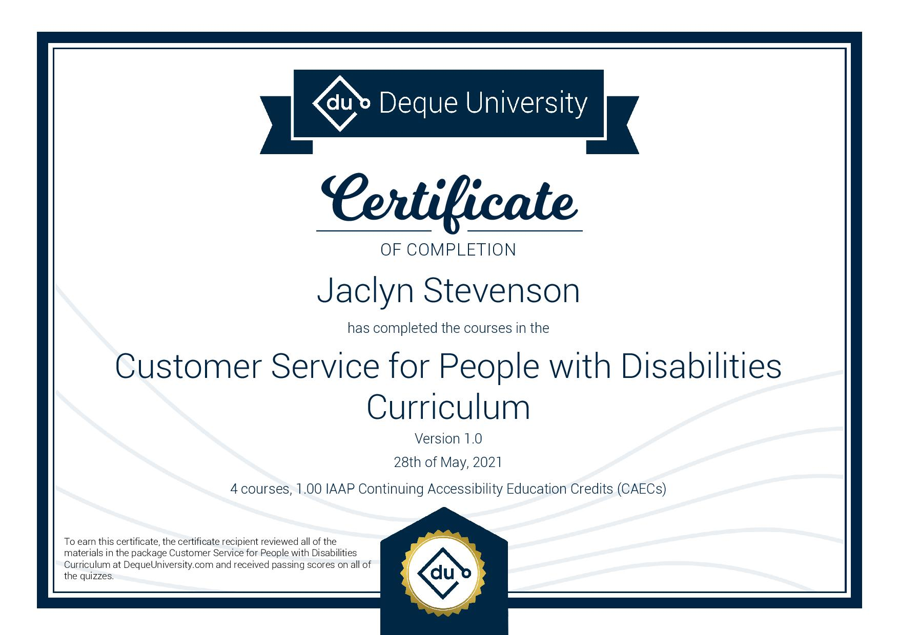 Certificate OF COMPLETION Jaclyn Stevenson has completed the courses in the Customer Service for People with Disabilities Curriculum Version 1.0 28th of May, 2021 4 courses, 1.00 IAAP Continuing Accessibility Education Credits (CAECs)